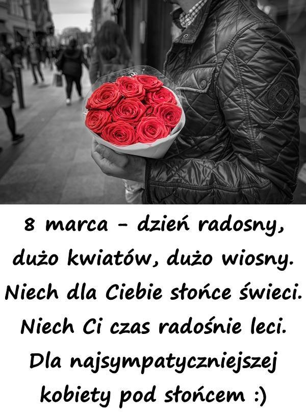 8 marca - dzień radosny, dużo kwiatów, dużo wiosny. Niech dla Ciebie słońce świeci. Niech Ci czas radośnie leci. Dla najsympatyczniejszej kobiety pod słońcem :)