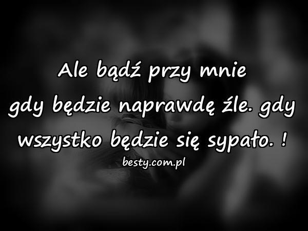 Ale bądź przy mnie gdy będzie naprawdę źle. gdy wszystko będzie się sypało. !