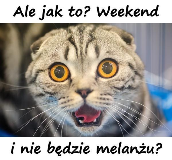 Ale jak to? Weekend i nie będzie melanżu?