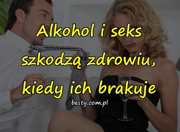 Alkohol i seks szkodzą zdrowiu, kiedy ich brakuje