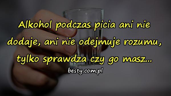 Alkohol podczas picia ani nie dodaje, ani nie odejmuje rozumu, tylko sprawdza czy go masz...