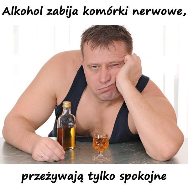 Alkohol zabija komórki nerwowe, przeżywają tylko spokojne