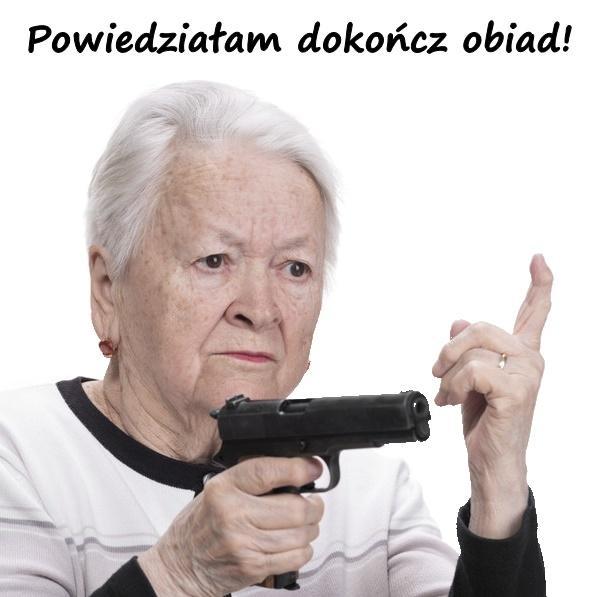 Babcia: Powiedziałam dokończ obiad!