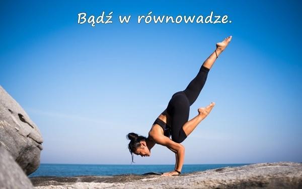 Bądź w równowadze.