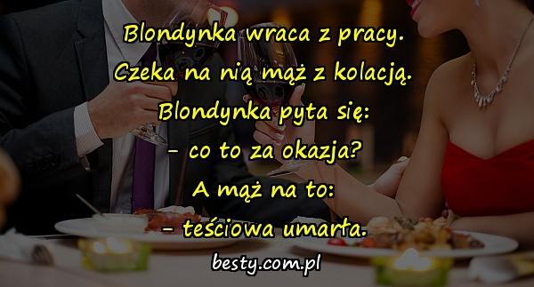 Blondynka wraca z pracy. Czeka na nią mąż z kolacją. Blondynka pyta się: - co to za okazja? A mąż na to: - teściowa umarła.