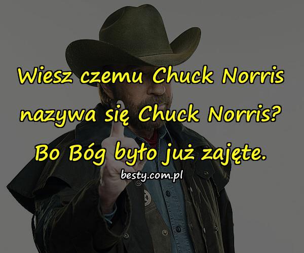 Wiesz czemu Chuck Norris nazywa się Chuck Norris? Bo Bóg było już zajęte.