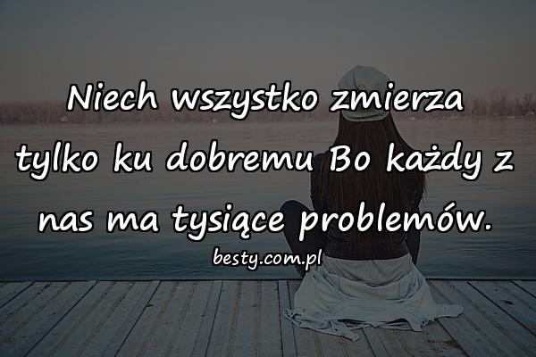 Niech wszystko zmierza tylko ku dobremu Bo każdy z nas ma tysiące problemów.