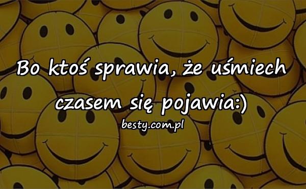 Bo ktoś sprawia, że uśmiech czasem się pojawia:)