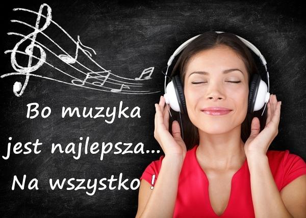 Bo muzyka jest najlepsza... Na wszystko !