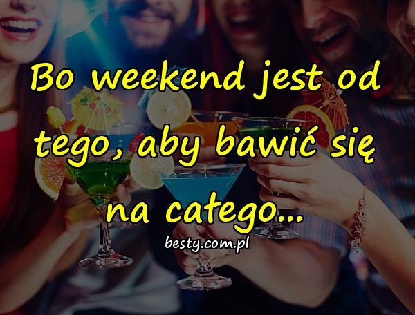 Bo weekend jest od tego, aby bawić się na całego...
