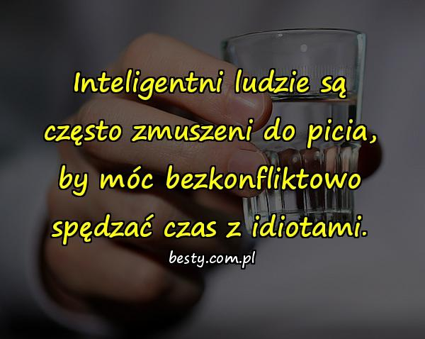 Inteligentni ludzie są często zmuszeni do picia, by móc bezkonfliktowo spędzać czas z idiotami.