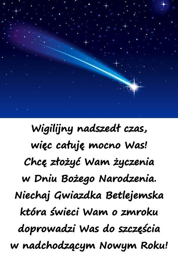 Wigilijny nadszedł czas, więc całuję mocno Was! Chcę złożyć Wam życzenia w Dniu Bożego Narodzenia. Niechaj Gwiazdka Betlejemska która świeci Wam o zmroku doprowadzi Was do szczęścia w nadchodzącym Nowym Roku!
