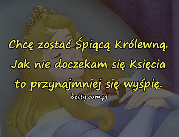 Chcę zostać Śpiącą Królewną. Jak nie doczekam się Księcia to przynajmniej się wyśpię.