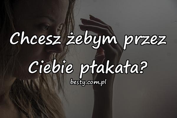 Chcesz żebym przez Ciebie płakała?