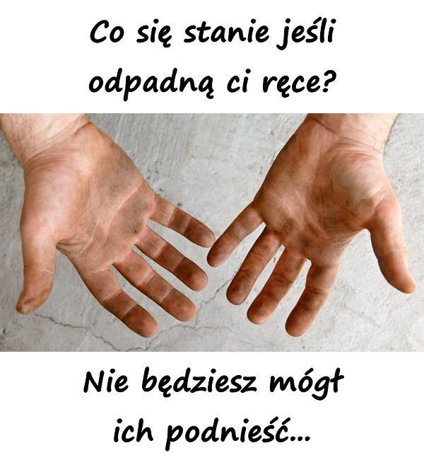 Co się stanie jeśli odpadną ci ręce? Nie będziesz mógł ich podnieść...