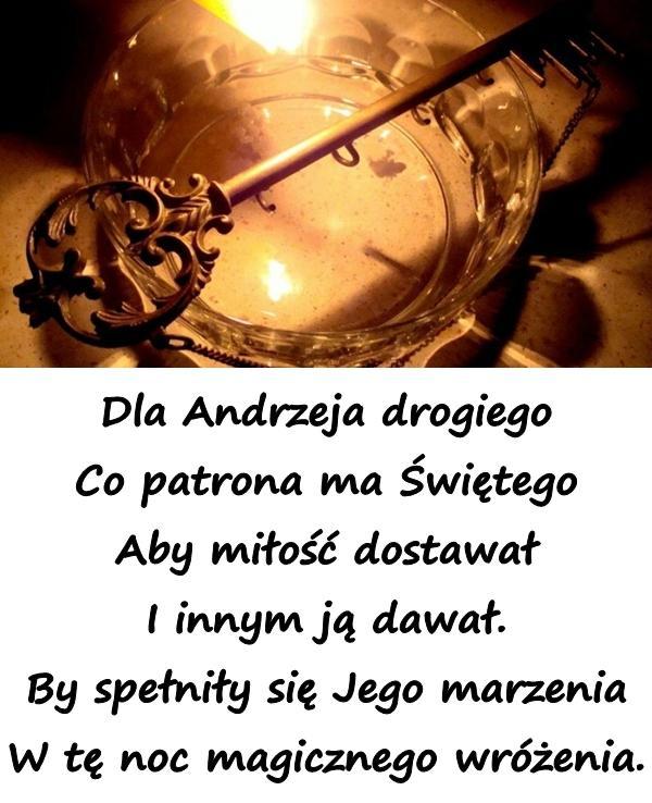 Dla Andrzeja drogiego Co patrona ma Świętego Aby miłość dostawał I innym ją dawał. By spełniły się Jego marzenia W tę noc magicznego wróżenia.