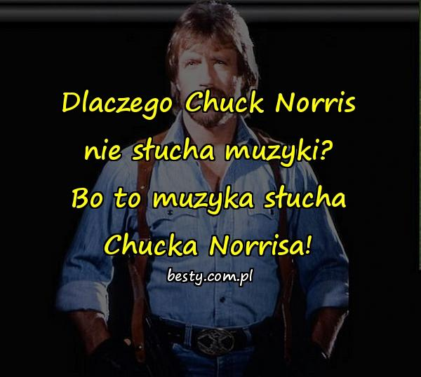 Dlaczego Chuck Norris nie słucha muzyki? Bo to muzyka słucha Chucka Norrisa!