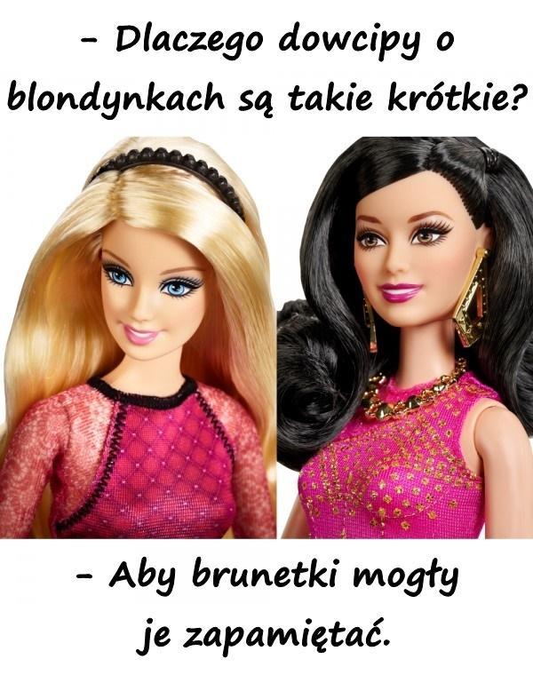 - Dlaczego dowcipy o blondynkach są takie krótkie? - Aby brunetki mogły je zapamiętać.