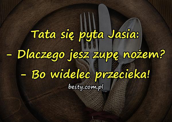 Tata się pyta Jasia: - Dlaczego jesz zupę nożem? - Bo widelec przecieka!