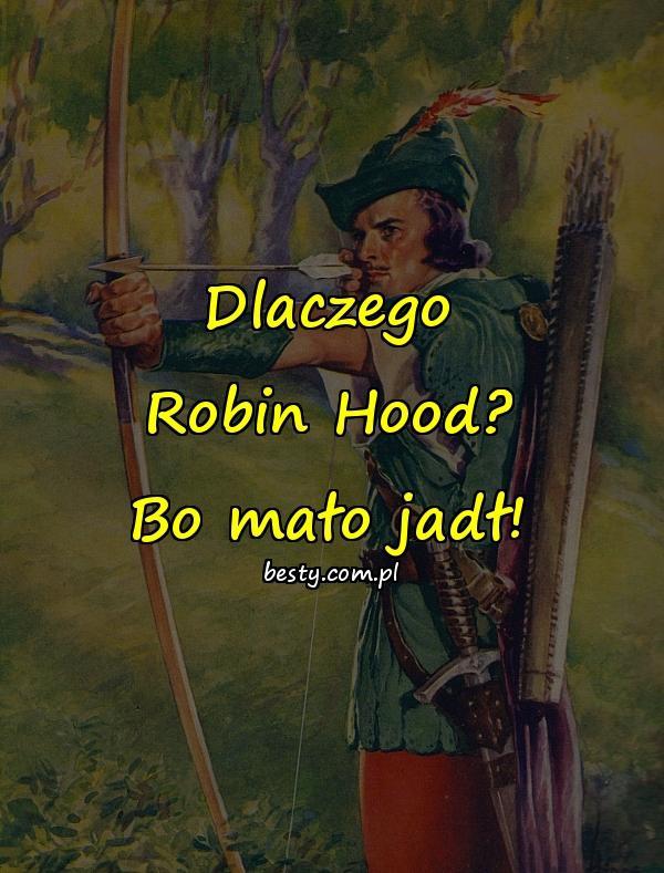 Dlaczego Robin Hood? Bo mało jadł!