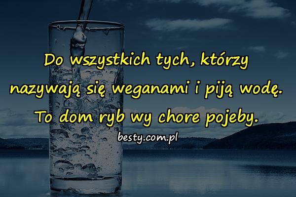 Do wszystkich tych, którzy nazywają się weganami i piją wodę. To dom ryb wy chore pojeby.