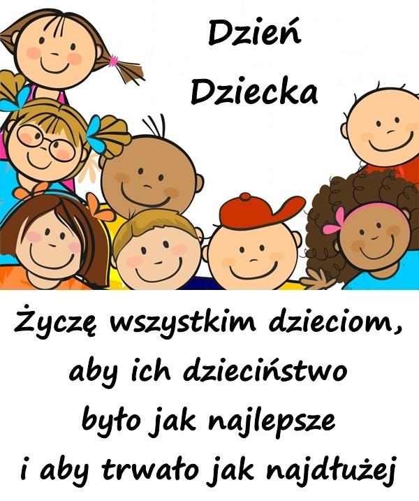 Życzę wszystkim dzieciom, aby ich dzieciństwo było jak najlepsze i aby trwało jak najdłużej