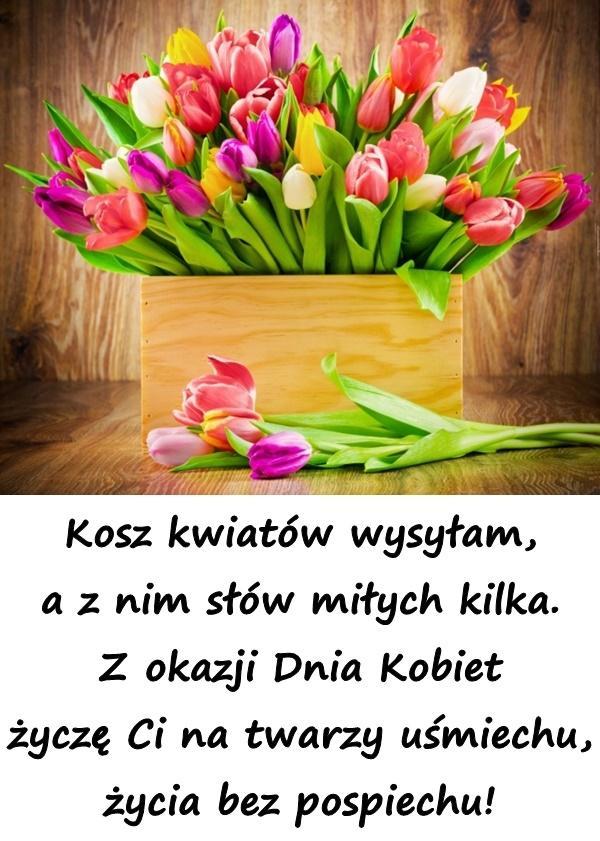 Kosz kwiatów wysyłam, a z nim słów miłych kilka. Z okazji Dnia Kobiet życzę Ci na twarzy uśmiechu, życia bez pospiechu!