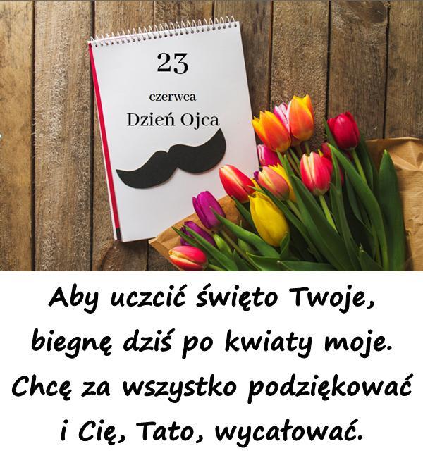 Aby uczcić święto Twoje, biegnę dziś po kwiaty moje. Chcę za wszystko podziękować i Cię, Tato, wycałować.