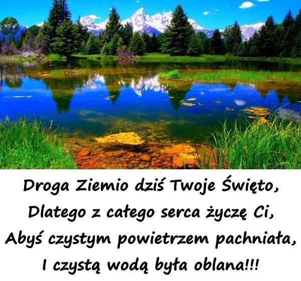 Droga Ziemio dziś Twoje Święto, Dlatego z całego serca życzę Ci, Abyś czystym powietrzem pachniała, I czystą wodą była oblana!!!