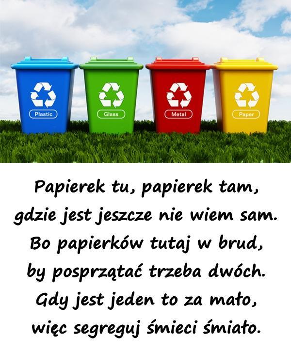 Papierek tu, papierek tam, gdzie jest jeszcze nie wiem sam. Bo papierków tutaj w brud, by posprzątać trzeba dwóch. Gdy jest jeden to za mało, więc segreguj śmieci śmiało.