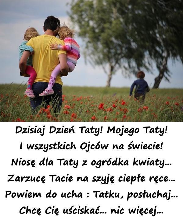 Dzisiaj Dzień Taty! Mojego Taty! I wszystkich Ojców na świecie! Niosę dla Taty z ogródka kwiaty... Zarzucę Tacie na szyję ciepłe ręce... Powiem do ucha : Tatku, posłuchaj... Chcę Cię uściskać... nic więcej...