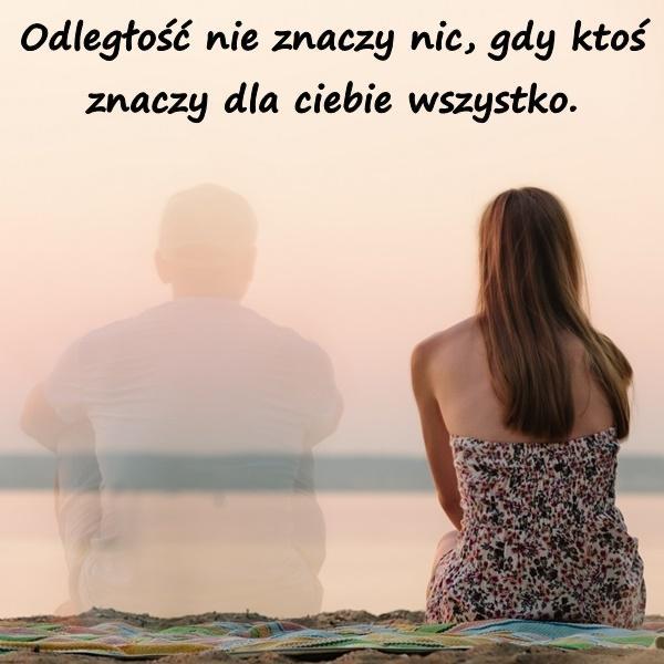 Odległość nie znaczy nic, gdy ktoś znaczy dla ciebie wszystko.