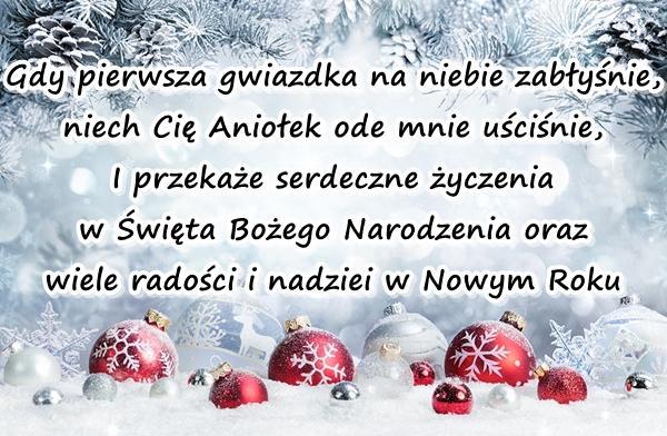 Gdy pierwsza gwiazdka na niebie zabłyśnie, niech Cię Aniołek ode mnie uściśnie, I przekaże serdeczne życzenia w Święta Bożego Narodzenia oraz wiele radości i nadziei w Nowym Roku