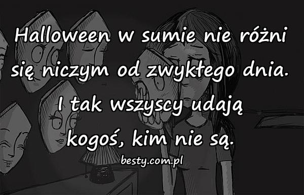 Halloween w sumie nie różni się niczym od zwykłego dnia. I tak wszyscy udają kogoś, kim nie są.