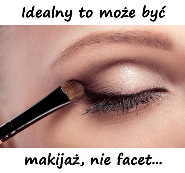 Idealny to może być makijaż, nie facet...