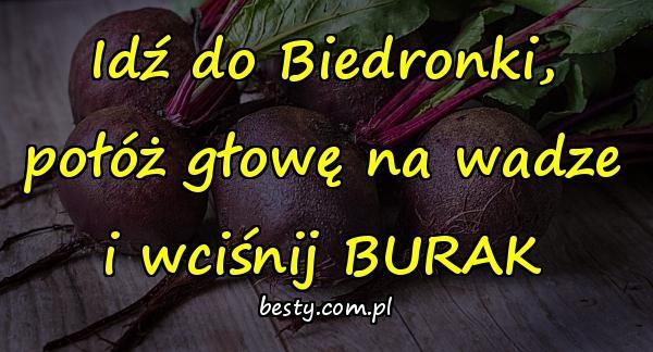 Idź do Biedronki, połóż głowę na wadze i wciśnij BURAK