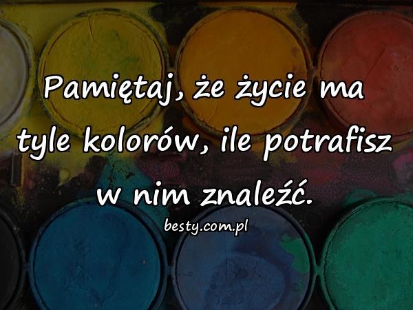 Pamiętaj, że życie ma tyle kolorów, ile potrafisz w nim znaleźć.