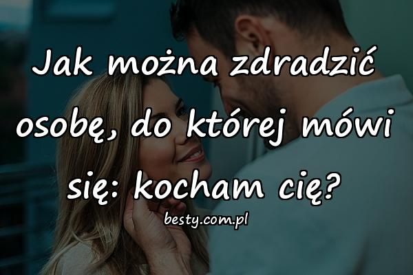 Jak można zdradzić osobę, do której mówi się: kocham cię?