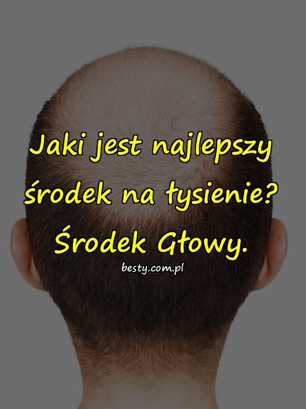 Jaki jest najlepszy środek na łysienie? Środek Głowy.