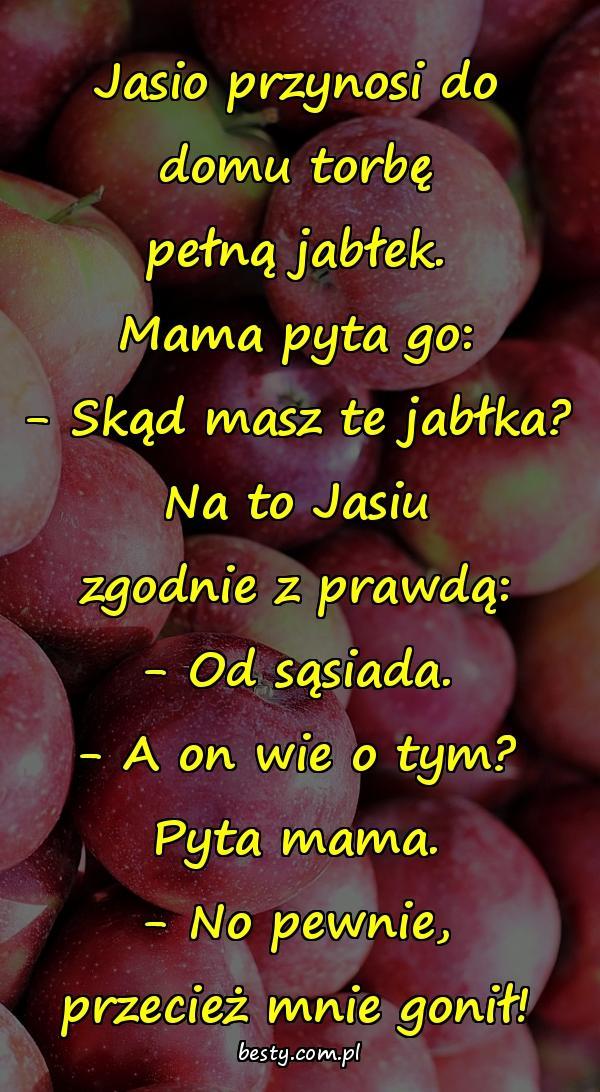Jasio przynosi do domu torbę pełną jabłek. Mama pyta go: - Skąd masz te jabłka? Na to Jasiu zgodnie z prawdą: - Od sąsiada. - A on wie o tym? Pyta mama. - No pewnie, przecież mnie gonił!