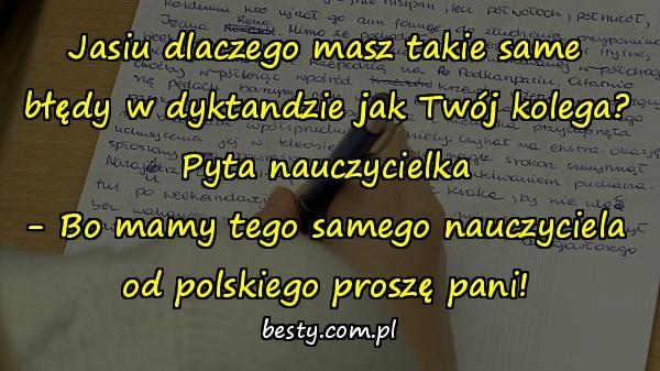 Jasiu dlaczego masz takie same błędy w dyktandzie jak Twój kolega? Pyta nauczycielka - Bo mamy tego samego nauczyciela od polskiego proszę pani!