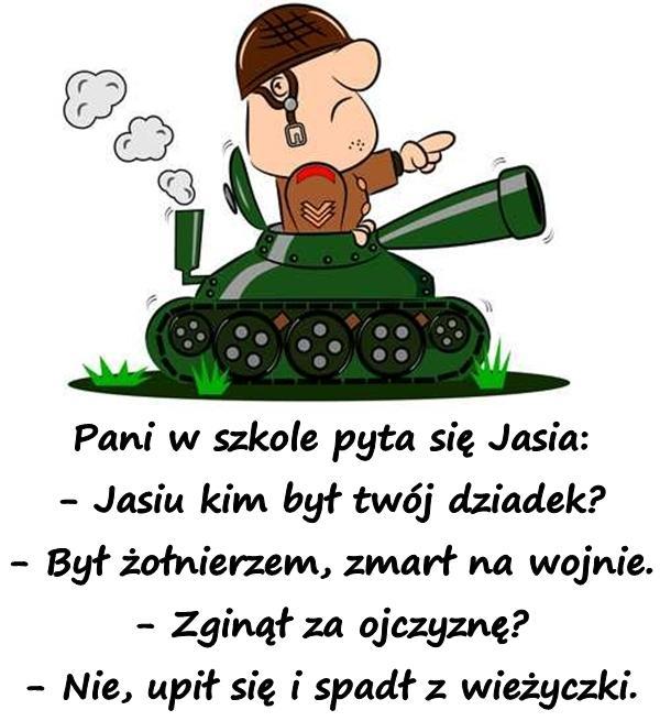 Pani w szkole pyta się Jasia: - Jasiu kim był twój dziadek? - Był żołnierzem, zmarł na wojnie. - Zginął za ojczyznę? - Nie, upił się i spadł z wieżyczki.