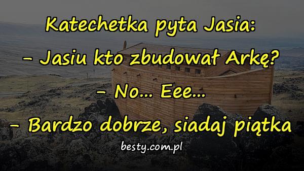 Katechetka pyta Jasia: - Jasiu kto zbudował Arkę? - No... Eee... - Bardzo dobrze, siadaj piątka