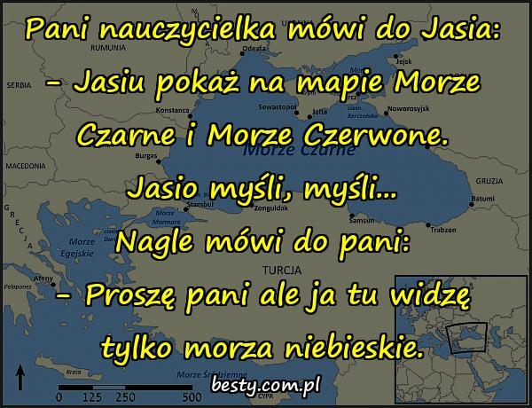Pani nauczycielka mówi do Jasia: - Jasiu pokaż na mapie Morze Czarne i Morze Czerwone. Jasio myśli, myśli... Nagle mówi do pani: - Proszę pani ale ja tu widzę tylko morza niebieskie.