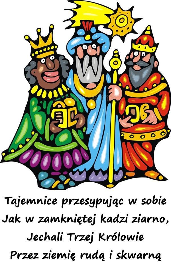 Tajemnice przesypując w sobie Jak w zamkniętej kadzi ziarno, Jechali Trzej Królowie Przez ziemię rudą i skwarną
