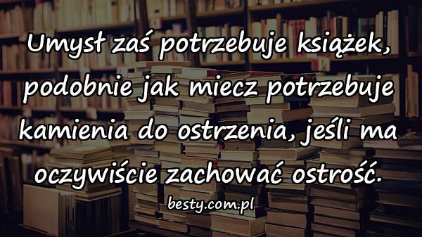Umysł zaś potrzebuje książek, podobnie jak miecz potrzebuje kamienia do ostrzenia, jeśli ma oczywiście zachować ostrość.