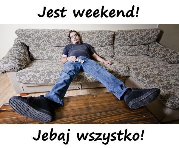 Jest weekend! Jebaj wszystko!