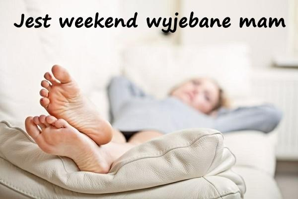 jest weekend wyjebane mam