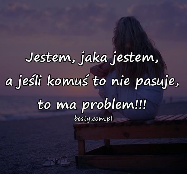 Jestem, jaka jestem, a jeśli komuś to nie pasuje, to ma problem!!!