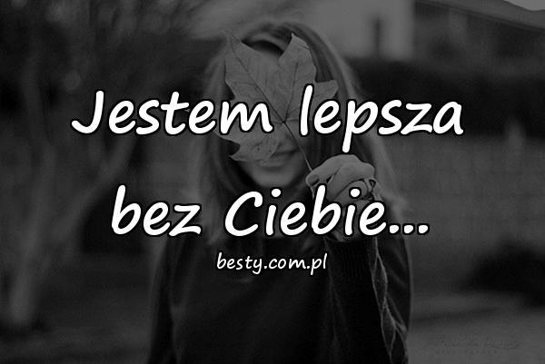 Jestem lepsza bez Ciebie...